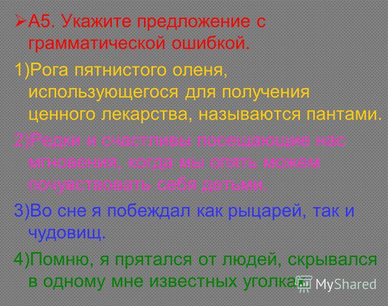 А5. Укажите предложение с грамматической ошибкой. 1)Рога пятнистого оленя, использующегося для получения ценного лекарства, называются пантами. 2)Редки и счастливы посещающие нас мгновения, когда мы опять можем почувствовать себя детьми. 3)Во сне я п