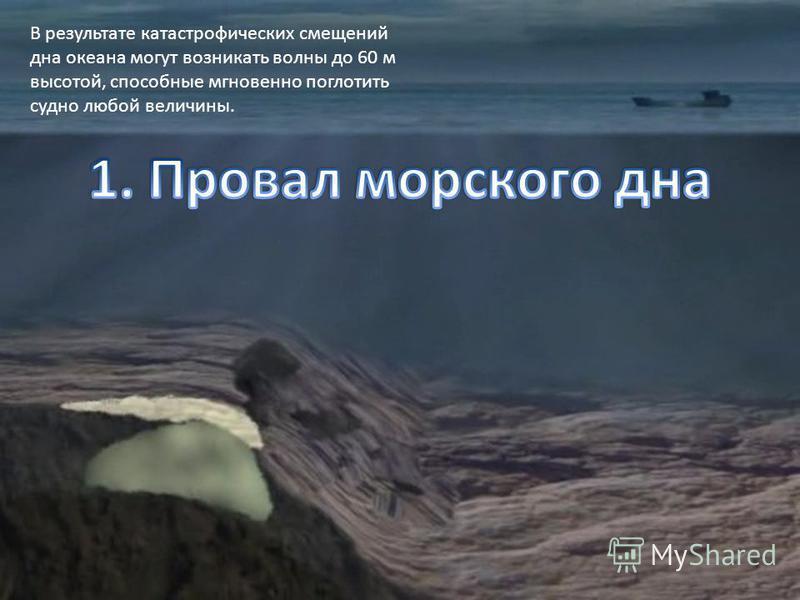В результате катастрофических смещений дна океана могут возникать волны до 60 м высотой, способные мгновенно поглотить судно любой величины.