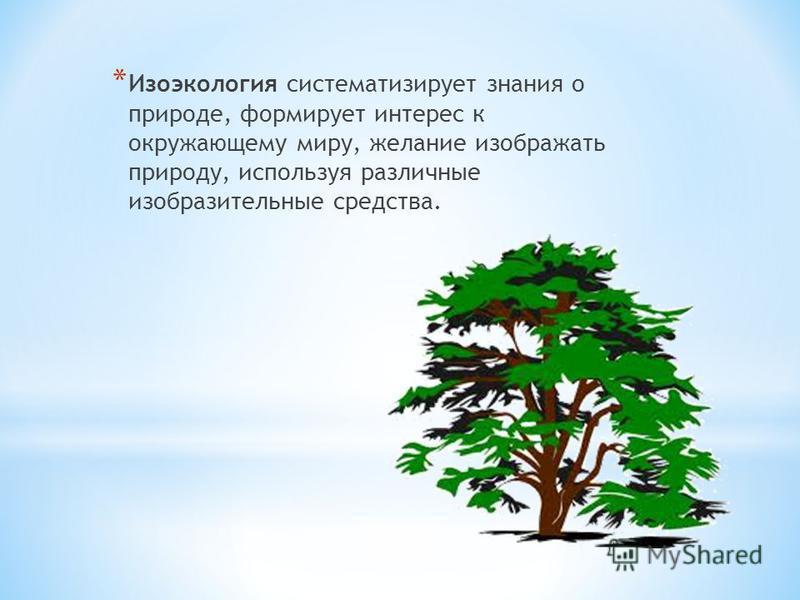 * Изоэкология систематизирует знания о природе, формирует интерес к окружающему миру, желание изображать природу, используя различные изобразительные средства.