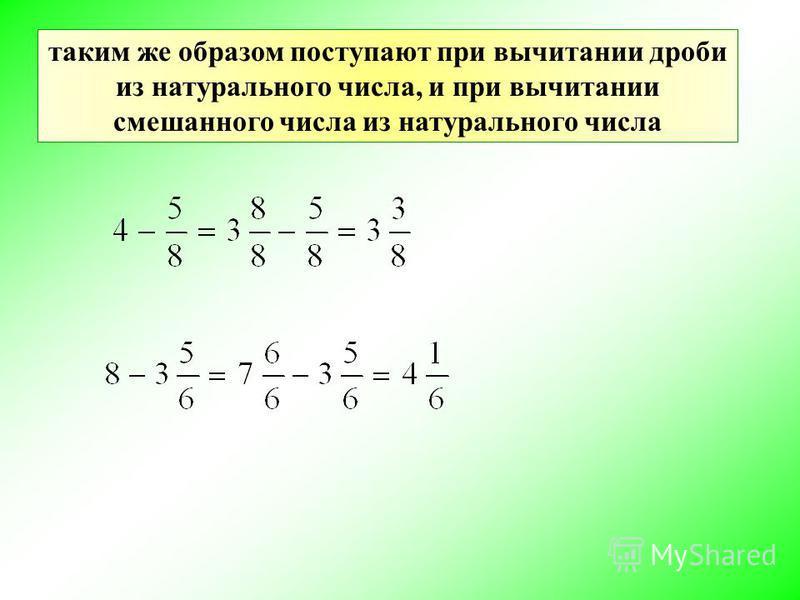 таким же образом поступают при вычитании дроби из натурального числа, и при вычитании смешанного числа из натурального числа