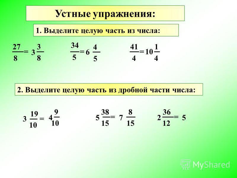 Устные упражнения: 1. Выделите целую часть из числа: 27 8 = 5 3 3 8 34 = 6 4 5 41 4 = 10 1 4 2. Выделите целую часть из дробной части числа: 15 3 19 10 = 5 38 = 2 36 12 = 4 9 10 7 8 15 5