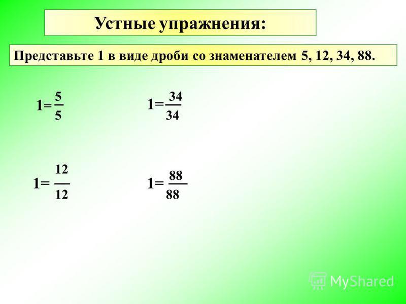 Устные упражнения: Представьте 1 в виде дроби со знаменателем 5, 12, 34, 88. 1=1= 5 5 1= 12 1= 34 1= 88