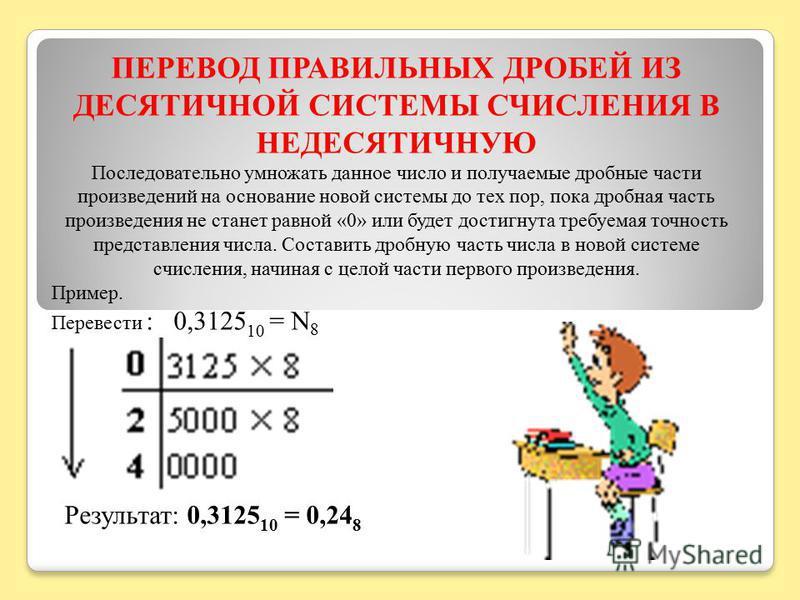 ПЕРЕВОД ПРАВИЛЬНЫХ ДРОБЕЙ ИЗ ДЕСЯТИЧНОЙ СИСТЕМЫ СЧИСЛЕНИЯ В НЕДЕСЯТИЧНУЮ Последовательно умножать данное число и получаемые дробные части произведений на основание новой системы до тех пор, пока дробная часть произведения не станет равной «0» или буд