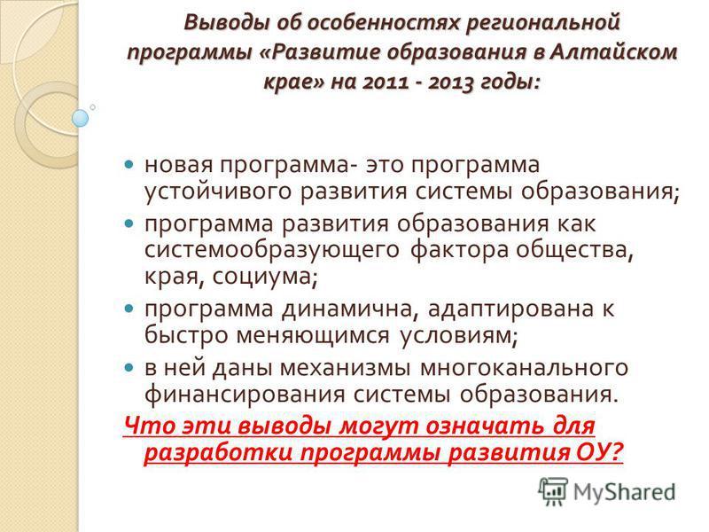 Выводы об особенностях региональной программы « Развитие образования в Алтайском крае » на 2011 - 2013 годы : новая программа - это программа устойчивого развития системы образования ; программа развития образования как системообразующего фактора общ