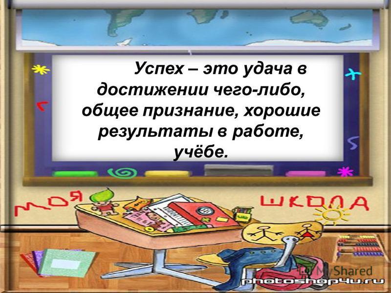 Успех – это удача в достижении чего-либо, общее признание, хорошие результаты в работе, учёбе.