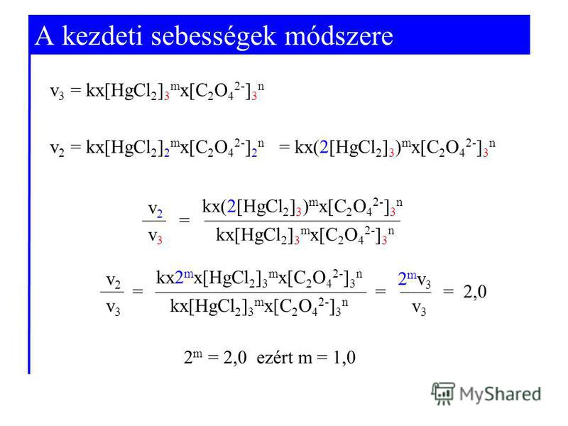 A kezdeti sebességek módszere v 2 = kx[HgCl 2 ] 2 m x[C 2 O 4 2- ] 2 n v 3 = kx[HgCl 2 ] 3 m x[C 2 O 4 2- ] 3 n v2v2 v3v3 kx(2[HgCl 2 ] 3 ) m x[C 2 O 4 2- ] 3 n kx[HgCl 2 ] 3 m x[C 2 O 4 2- ] 3 n = 2 m = 2,0 ezért m = 1,0 v2v2 v3v3 kx2 m x[HgCl 2 ] 3