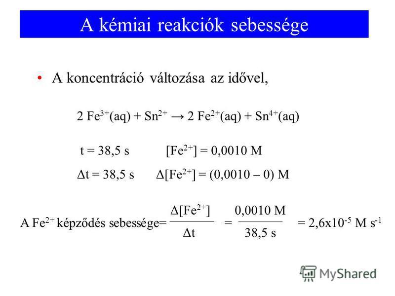 A kémiai reakciók sebessége A koncentráció változása az idővel, 2 Fe 3+ (aq) + Sn 2+ 2 Fe 2+ (aq) + Sn 4+ (aq) t = 38,5 s [Fe 2+ ] = 0,0010 M Δt = 38,5 sΔ[Fe 2+ ] = (0,0010 – 0) M A Fe 2+ képződés sebessége= = = 2,6x10 -5 M s -1 Δ[Fe 2+ ] ΔtΔt 0,0010