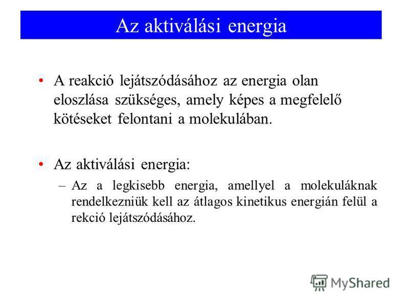 Az aktiválási energia A reakció lejátszódásához az energia olan eloszlása szükséges, amely képes a megfelelő kötéseket felontani a molekulában. Az aktiválási energia: –Az a legkisebb energia, amellyel a molekuláknak rendelkezniük kell az átlagos kine