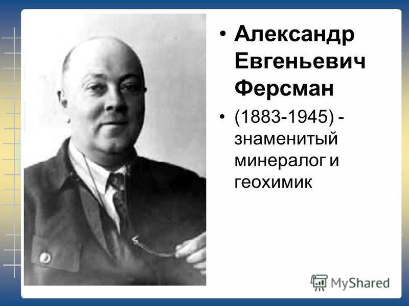 Александр Евгеньевич Ферсман (1883-1945) - знаменитый минералог и геохимик