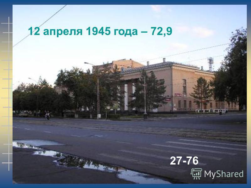 12 апреля 1945 года – 72,9 27-76
