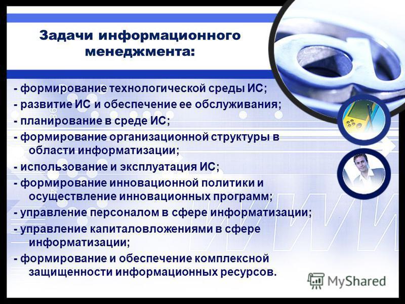 Задачи информационного менеджмента: - формирование технологической среды ИС; - развитие ИС и обеспечение ее обслуживания; - планирование в среде ИС; - формирование организационной структуры в области информатизации; - использование и эксплуатация ИС;