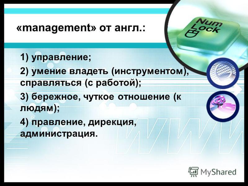 1) управление; 2) умение владеть (инструментом), справляться (с работой); 3) бережное, чуткое отношение (к людям); 4) правление, дирекция, администрация. «management» от англ.: