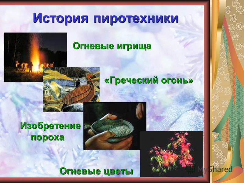 История пиротехники Огневые игрища Огневые игрища «Греческий огонь» «Греческий огонь» Изобретение Изобретение пороха пороха Огневые цветы Огневые цветы