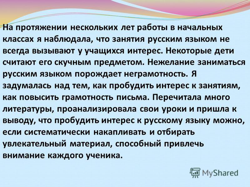 На протяжении нескольких лет работы в начальных классах я наблюдала, что занятия русским языком не всегда вызывают у учащихся интерес. Некоторые дети считают его скучным предметом. Нежелание заниматься русским языком порождает неграмотность. Я задума