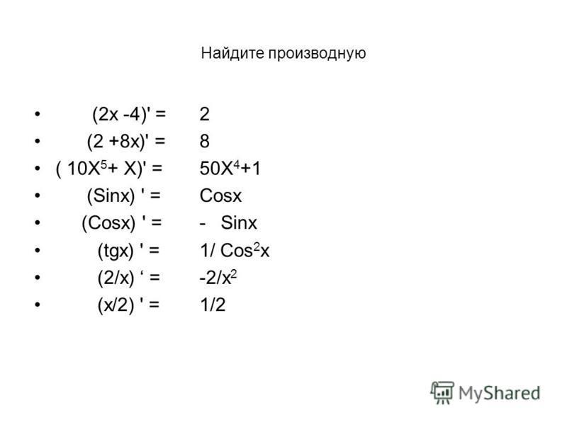 Найдите производную (2 х -4)' = (2 +8 х)' = ( 10Х 5 + Х)' = (Sinx) ' = (Cosx) ' = (tgx) ' = (2/х) = (х/2) ' = 2 8 50Х 4 +1 Cosx -Sinx 1/ Cos 2 x -2/х 2 1/2