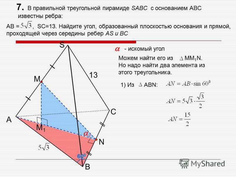 . 7. В правильной треугольной пирамиде SABC с основанием ABC известны ребра: AB =, SC=13. Найдите угол, образованный плоскостью основания и прямой, проходящей через середины ребер AS и BC С A B S 13 M1M1 M N - искомый угол 1) Из АВN: 60 0 Можем найти