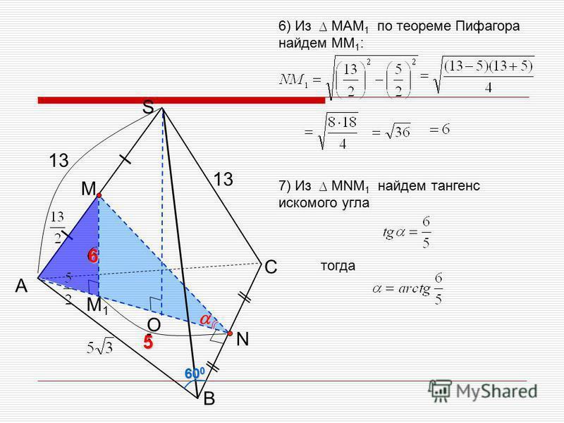 С A B S 13 M1M1 O M N 60 0 6) Из МАМ 1 по теореме Пифагора найдем МM 1 : 13 7) Из МNМ 1 найдем тангенс искомого угла тогда 65