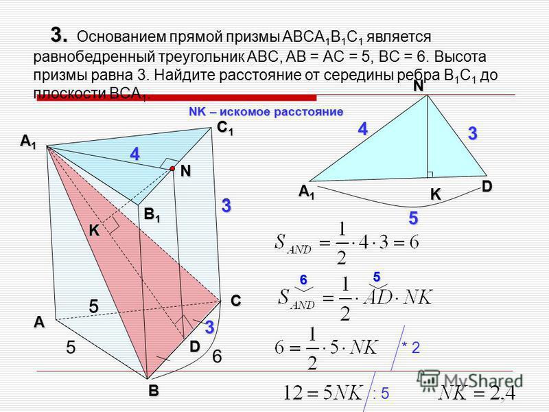 D N А1А1А1А1 D 3 4 3. 3. Основанием прямой призмы ABCA 1 B 1 C 1 является равнобедренный треугольник ABC, AB = АC = 5, BC = 6. Высота призмы равна 3. Найдите расстояние от середины ребра B 1 C 1 до плоскости BCA 1. А В С С1С1С1С1 А1А1А1А1 5 В1В1В1В1