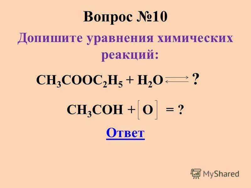 Вопрос 10 Допишите уравнения химических реакций: CH 3 COOC 2 H 5 + H 2 O ? CH 3 COH + O = ? Ответ