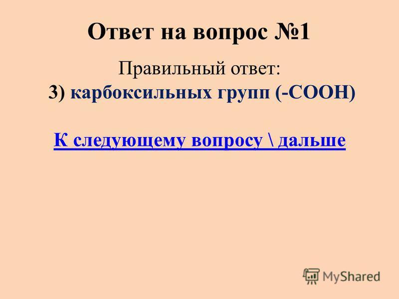 Ответ на вопрос 1 Правильный ответ: 3) карбоксильных групп (-СООН) К следующему вопросу \ дальше