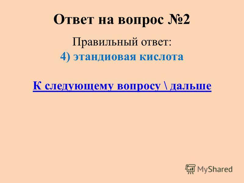 Ответ на вопрос 2 Правильный ответ: 4) этандиовая кислота К следующему вопросу \ дальше