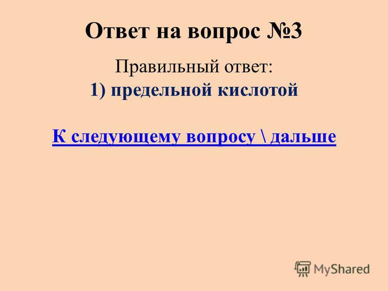 Ответ на вопрос 3 Правильный ответ: 1) предельной кислотой К следующему вопросу \ дальше