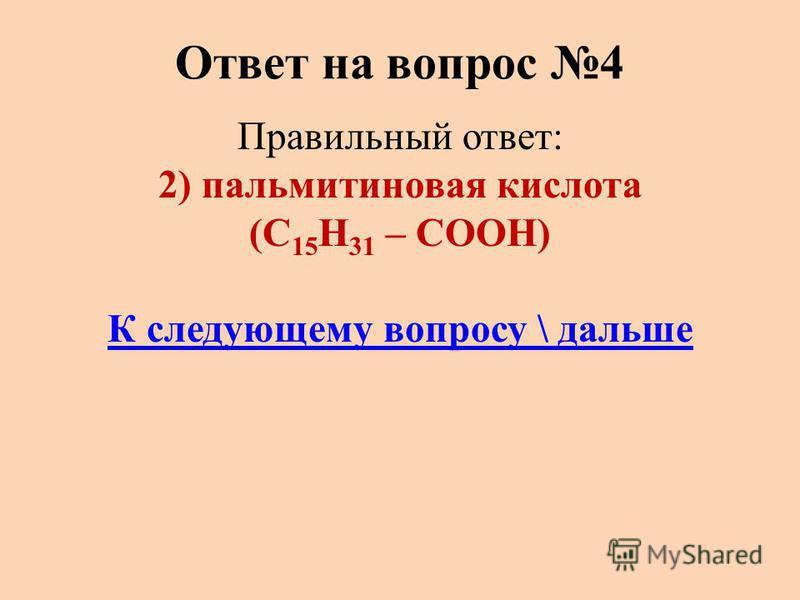 Ответ на вопрос 4 Правильный ответ: 2) пальмитиновая кислота (С 15 Н 31 – СООН) К следующему вопросу \ дальше