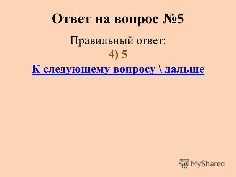 Ответ на вопрос 5 Правильный ответ: 4) 5 К следующему вопросу \ дальше