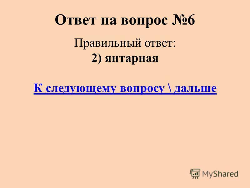Ответ на вопрос 6 Правильный ответ: 2) янтарная К следующему вопросу \ дальше
