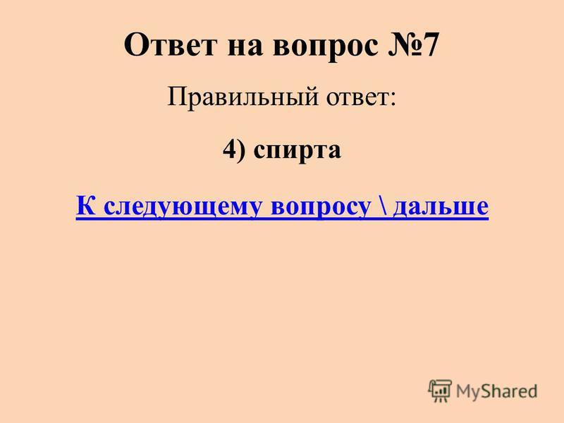 Ответ на вопрос 7 Правильный ответ: 4) спирта К следующему вопросу \ дальше