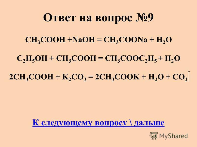 Ответ на вопрос 9 CH 3 COOH +NaОН = CH 3 COONa + H 2 O C 2 H 5 OH + CH 3 COOH = CH 3 COOC 2 H 5 + H 2 O 2CH 3 COOH + K 2 CO 3 = 2CH 3 COOK + H 2 O + СО 2 К следующему вопросу \ дальше