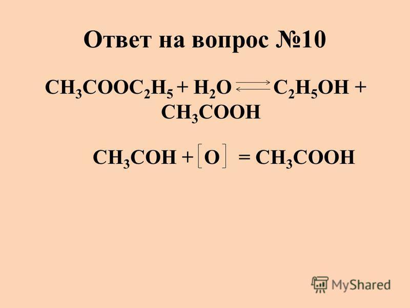 Ответ на вопрос 10 CH 3 COOC 2 H 5 + H 2 O C 2 H 5 OH + CH 3 COOH CH 3 COH + O = CH 3 COOH