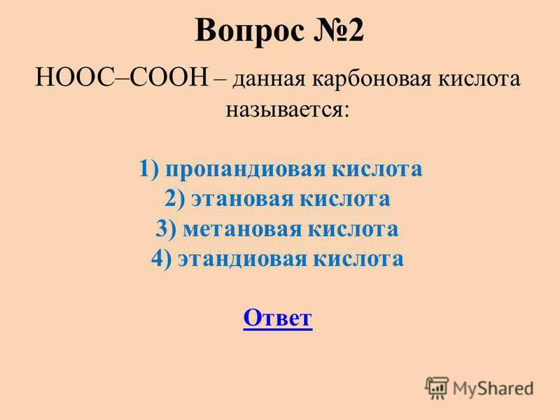 Вопрос 2 НООС–СООН – данная карбоновая кислота называется: 1) пропандиовая кислота 2) этановая кислота 3) метановая кислота 4) этандиовая кислота Ответ