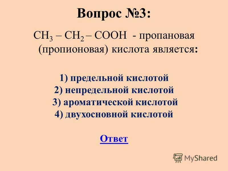 Вопрос 3: СН 3 – СН 2 – СООН - пропановая (пропионовая) кислота является: 1) предельной кислотой 2) непредельной кислотой 3) ароматической кислотой 4) двухосновной кислотой Ответ