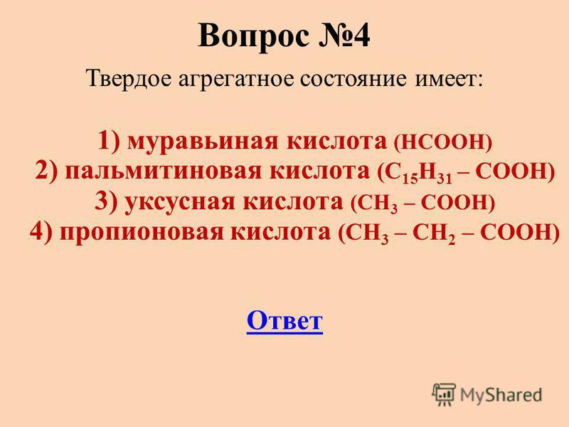 Вопрос 4 Твердое агрегатное состояние имеет: 1) муравьиная кислота (НСООН) 2) пальмитиновая кислота (С 15 Н 31 – СООН) 3) уксусная кислота (СН 3 – СООН) 4) пропионовая кислота (СН 3 – СН 2 – СООН) Ответ