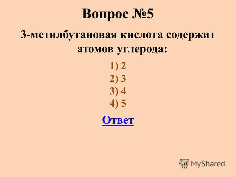 Вопрос 5 3-метилбутановая кислота содержит атомов углерода: 1) 2 2) 3 3) 4 4) 5 Ответ
