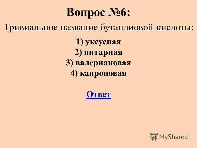 Вопрос 6: Тривиальное название бутандиовой кислоты: 1) уксусная 2) янтарная 3) валериановая 4) капроновая Ответ