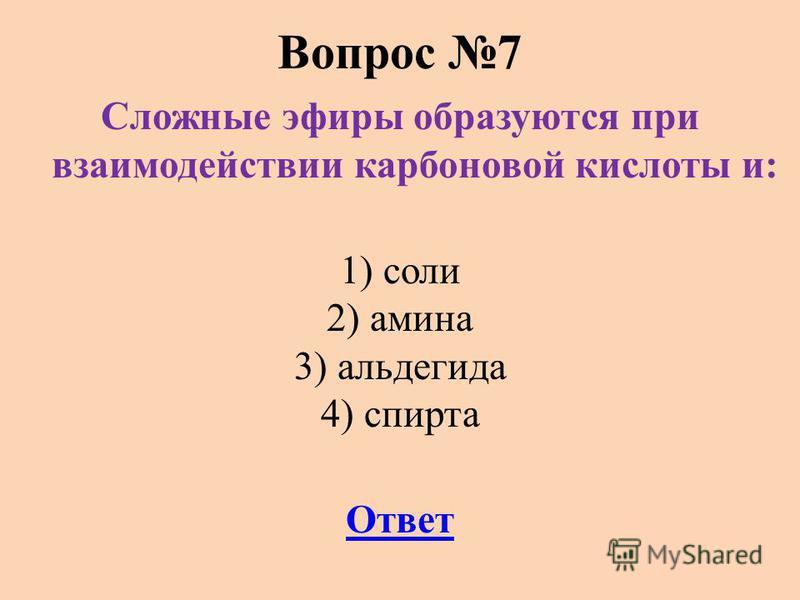Вопрос 7 Сложные эфиры образуются при взаимодействии карбоновой кислоты и: 1) соли 2) амина 3) альдегида 4) спирта Ответ