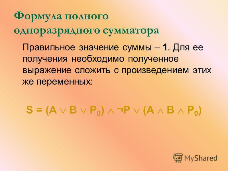 Формула полного одноразрядного сумматора 1 Правильное значение суммы – 1. Для ее получения необходимо полученное выражение сложить с произведением этих же переменных: S = (А В Р 0 ) ¬Р (А В Р 0 )