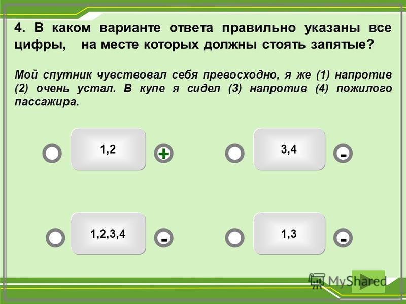1,2 1,31,2,3,4 3,4 -- +- 4. В каком варианте ответа правильно указаны все цифры, на месте которых должны стоять запятые? Мой спутник чувствовал себя превосходно, я же (1) напротив (2) очень устал. В купе я сидел (3) напротив (4) пожилого пассажира.