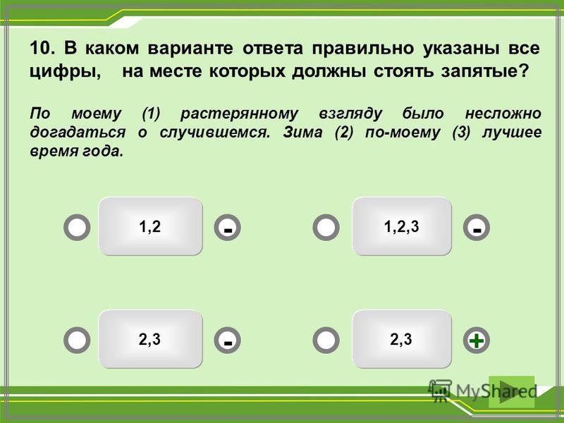 10. В каком варианте ответа правильно указаны все цифры, на месте которых должны стоять запятые? По моему (1) растерянному взгляду было несложно догадаться о случившемся. Зима (2) по-моему (3) лучшее время года. 2,3 1,2,31,2 2,3 -- +-