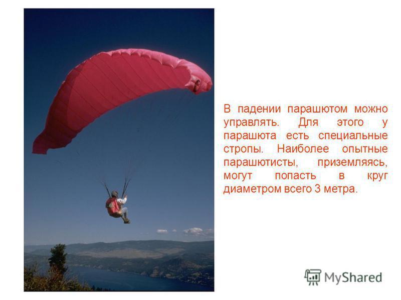 Парашют упаковывается в ранец. При падении купол парашюта вытягивается из ранца и раскрывается. В раскрытом состоянии купол имеет большую площадь, создавая при этом большое сопротивление при движении в воздухе, и тормозит падение.