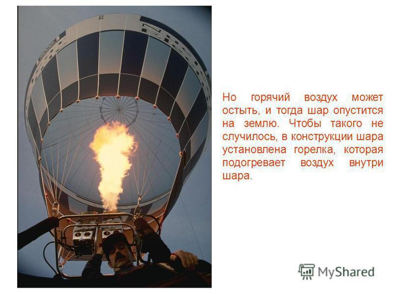 Чтобы воздушный шар поднялся в небо, внутри него должен быть горячий воздух, потому что такой воздух всегда поднимается вверх. Если наполнить шар горячим воздухом, то он начнёт подниматься.