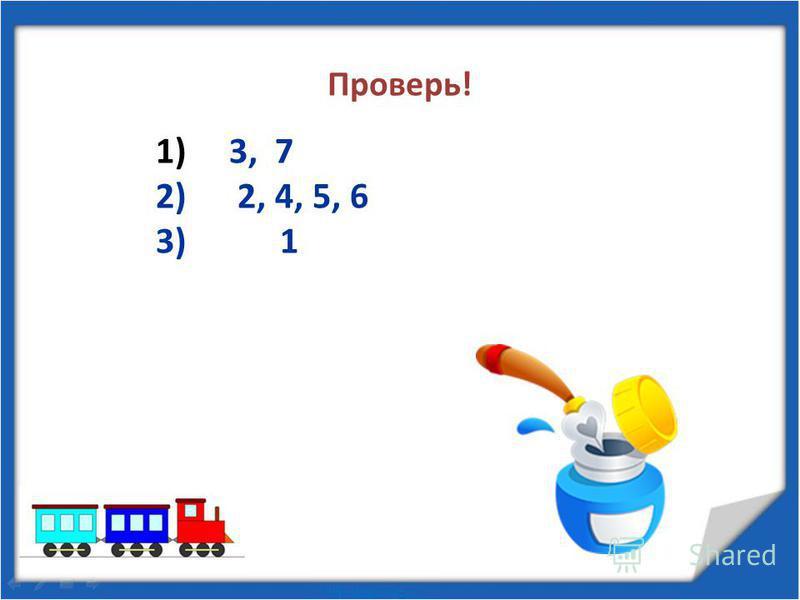 Проверь! 1) 3, 7 2) 2, 4, 5, 6 3) 1