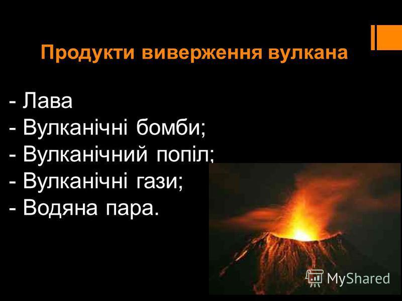 Продукти виверження вулкана - Лава - Вулканічні бомби; - Вулканічний попіл; - Вулканічні гази; - Водяна пара.