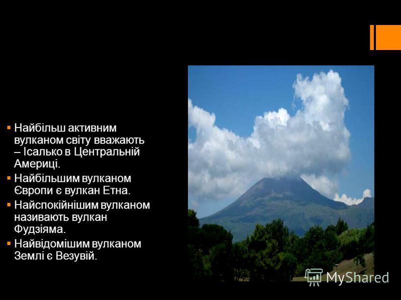 Найбільш активним вулканом світу вважають – Ісалько в Центральній Америці. Найбільшим вулканом Європи є вулкан Етна. Найспокійнішим вулканом називають вулкан Фудзіяма. Найвідомішим вулканом Землі є Везувій.