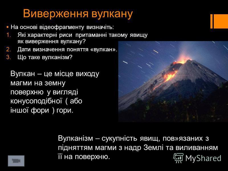 Виверження вулкану На основі відеофрагменту визначіть: 1.Які характерні риси притаманні такому явищу як виверження вулкану? 2.Дати визначення поняття «вулкан». 3.Що таке вулканізм? Вулкан – це місце виходу магми на земну поверхню у вигляді конусоподі