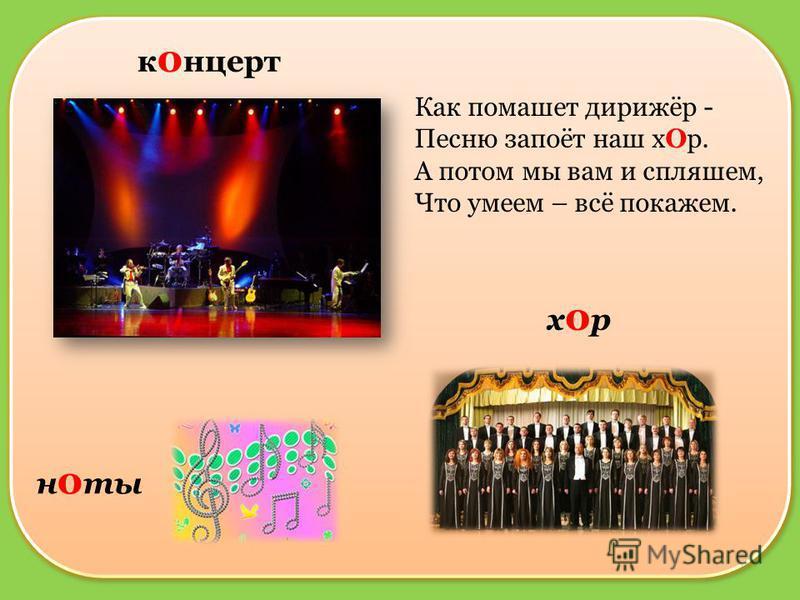концерт н о ты хор Как помашет дирижёр - Песню запоёт наш х Ор. А потом мы вам и спляшем, Что умеем – всё покажем.