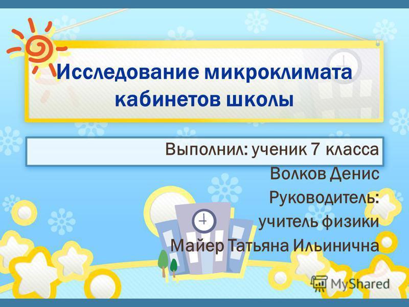 Выполнил: ученик 7 класса Волков Денис Руководитель: учитель физики Майер Татьяна Ильинична