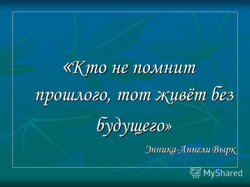 « Кто не помнит прошлого, тот живёт без будущего» « Кто не помнит прошлого, тот живёт без будущего» Энника-Аннели Вырк